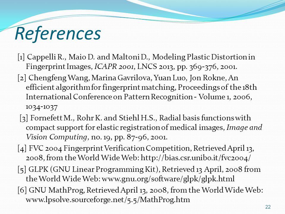 References [1] Cappelli R., Maio D. and Maltoni D., Modeling Plastic Distortion in Fingerprint Images, ICAPR 2001, LNCS 2013, pp. 369-376, 2001. [2] C