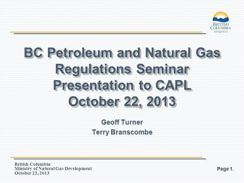 British Columbia Ministry of Natural Gas Development October 22, 2013 BC Petroleum and Natural Gas Regulations Seminar Presentation to CAPL October 22