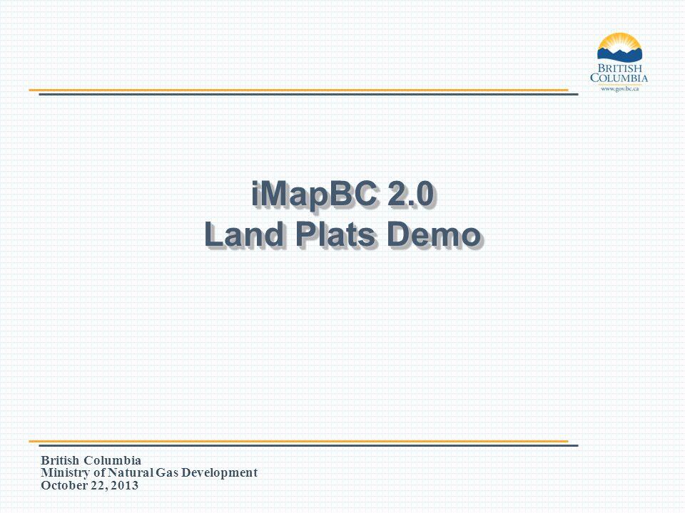 British Columbia Ministry of Natural Gas Development October 22, 2013 iMapBC 2.0 Land Plats Demo