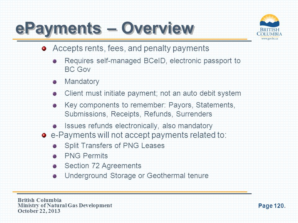British Columbia Ministry of Natural Gas Development October 22, 2013 Accepts rents, fees, and penalty payments Requires self-managed BCeID, electroni