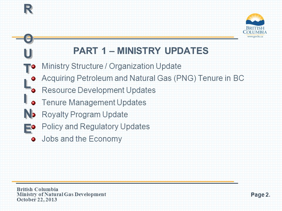 British Columbia Ministry of Natural Gas Development October 22, 2013 PART 2 – TENURE MANAGEMENT Resources for administrators General framework for tenure Land systems Spacing Rentals Geological zones in BC Tenures Permits (Features) Drilling Licences (Features, Extensions, Earnings, Groupings) Leases (Features, Continuation Options, Land Plats) Page 3.