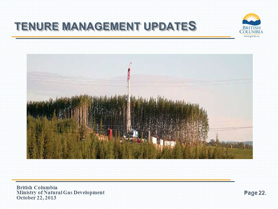 British Columbia Ministry of Natural Gas Development October 22, 2013 TENURE MANAGEMENT UPDATE S Page 22.