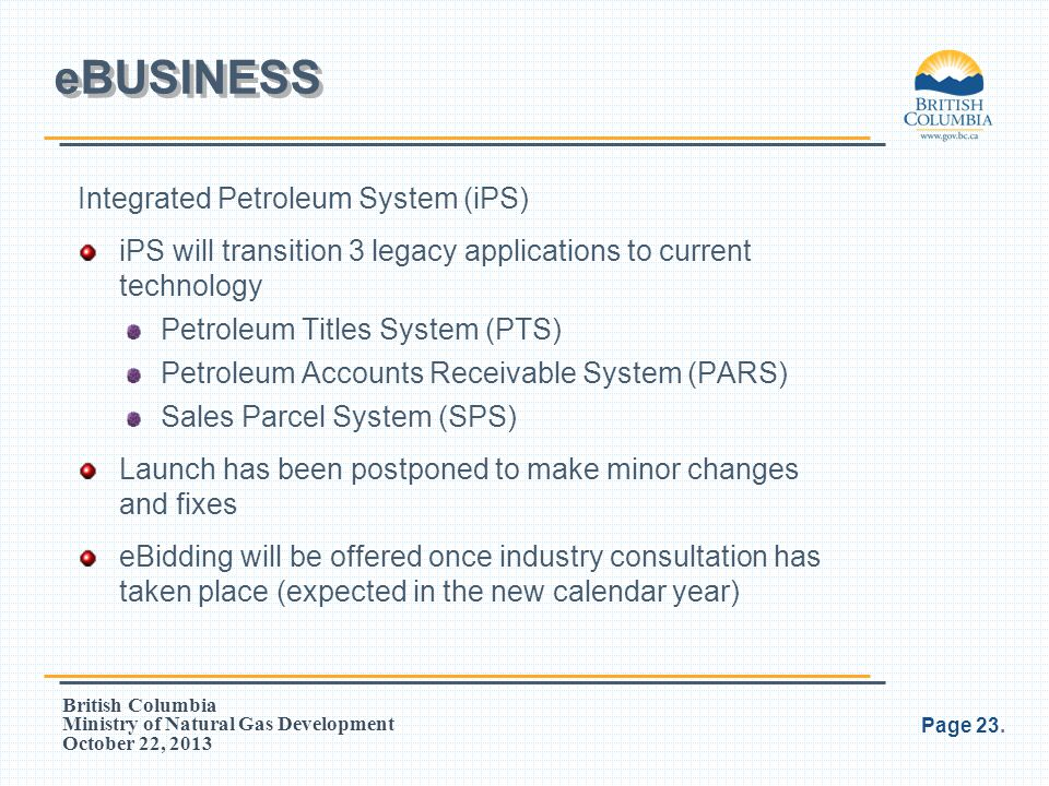 British Columbia Ministry of Natural Gas Development October 22, 2013 Integrated Petroleum System (iPS) iPS will transition 3 legacy applications to c