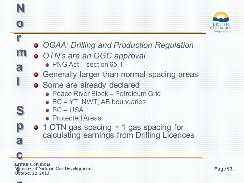 British Columbia Ministry of Natural Gas Development October 22, 2013 OGAA: Drilling and Production Regulation OTN's are an OGC approval PNG Act – sec