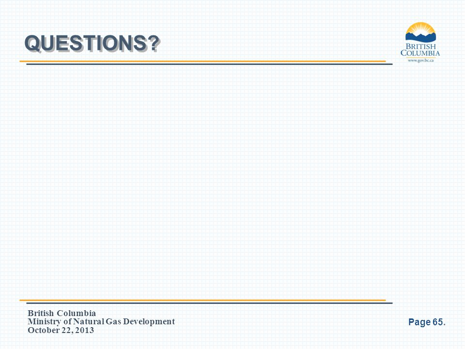 British Columbia Ministry of Natural Gas Development October 22, 2013 QUESTIONS? Page 65.