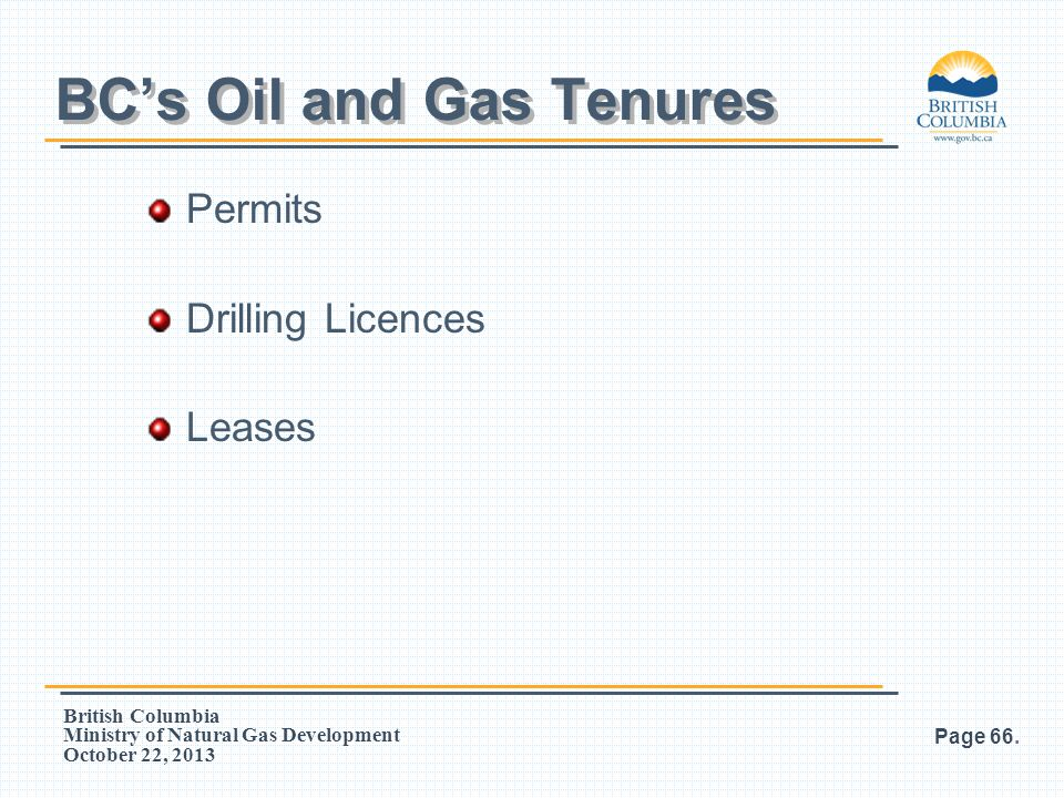 British Columbia Ministry of Natural Gas Development October 22, 2013 Permits Drilling Licences Leases Page 66. BC's Oil and Gas Tenures