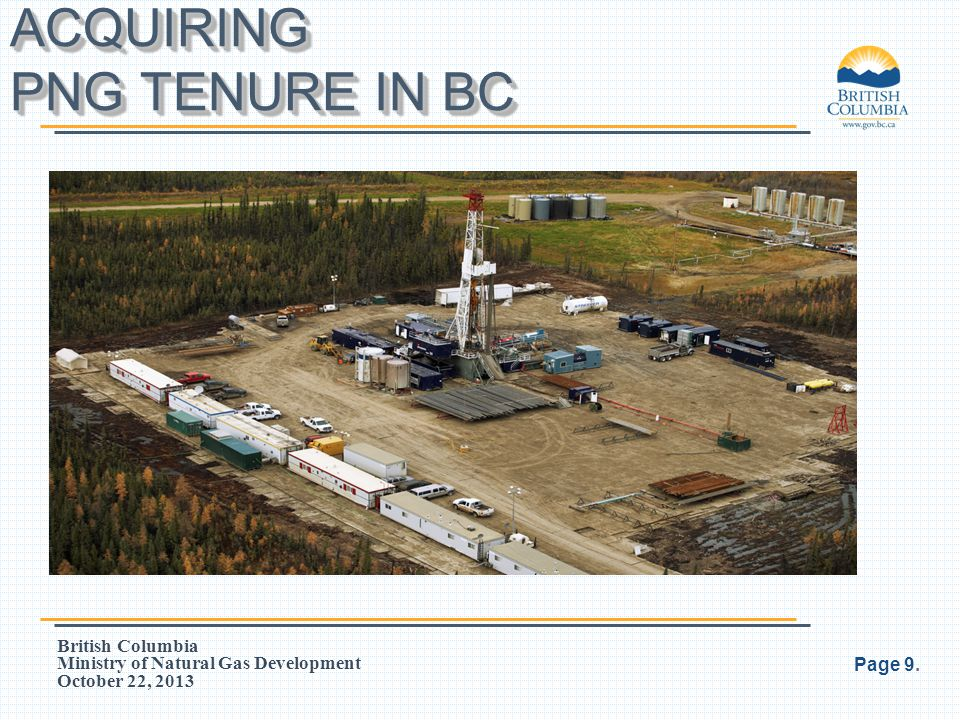 British Columbia Ministry of Natural Gas Development October 22, 2013 Comments received in response to the Discussion Paper on the tenure provisions helped inform analysis and recommendations Proposed changes are intended to modernize the Act, streamline tenure administration and improve management of unconventional resource development within the tenure system In March 2012 the Ministry issued a report on progress for tenure holders regarding potential changes Consultations with industry, First Nations and other government agencies continued in 2012 Page 30.