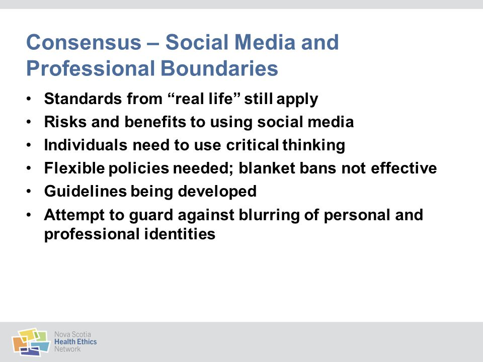 Consensus – Social Media and Professional Boundaries Standards from real life still apply Risks and benefits to using social media Individuals need to use critical thinking Flexible policies needed; blanket bans not effective Guidelines being developed Attempt to guard against blurring of personal and professional identities