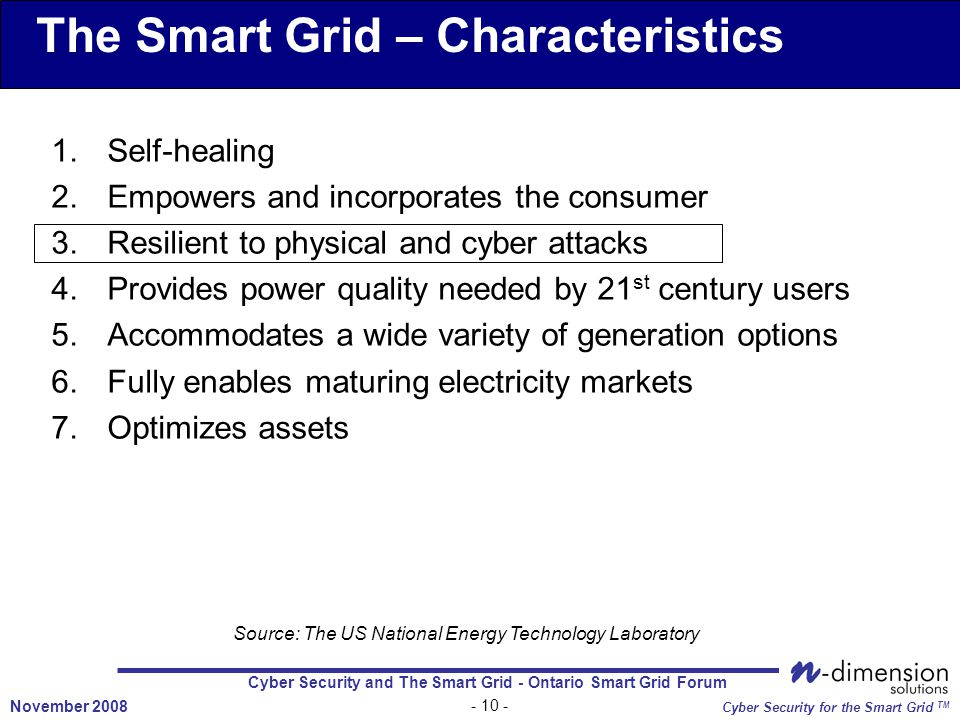 Cyber Security and The Smart Grid - Ontario Smart Grid Forum November 2008 Cyber Security for the Smart Grid TM The Smart Grid – Characteristics 1.Self-healing 2.Empowers and incorporates the consumer 3.Resilient to physical and cyber attacks 4.Provides power quality needed by 21 st century users 5.Accommodates a wide variety of generation options 6.Fully enables maturing electricity markets 7.Optimizes assets Source: The US National Energy Technology Laboratory