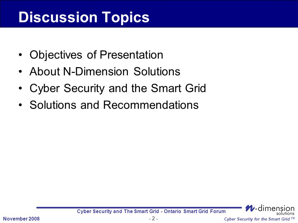 Cyber Security and The Smart Grid - Ontario Smart Grid Forum - 2 - November 2008 Cyber Security for the Smart Grid TM Objectives of Presentation About N-Dimension Solutions Cyber Security and the Smart Grid Solutions and Recommendations Discussion Topics