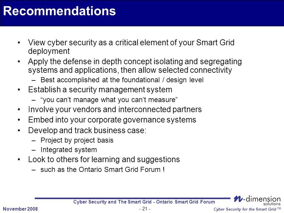 Cyber Security and The Smart Grid - Ontario Smart Grid Forum - 21 - November 2008 Cyber Security for the Smart Grid TM View cyber security as a critical element of your Smart Grid deployment Apply the defense in depth concept isolating and segregating systems and applications, then allow selected connectivity –Best accomplished at the foundational / design level Establish a security management system – you can't manage what you can't measure Involve your vendors and interconnected partners Embed into your corporate governance systems Develop and track business case: –Project by project basis –Integrated system Look to others for learning and suggestions –such as the Ontario Smart Grid Forum .