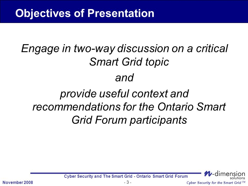 Cyber Security and The Smart Grid - Ontario Smart Grid Forum - 3 - November 2008 Cyber Security for the Smart Grid TM Engage in two-way discussion on a critical Smart Grid topic and provide useful context and recommendations for the Ontario Smart Grid Forum participants Objectives of Presentation