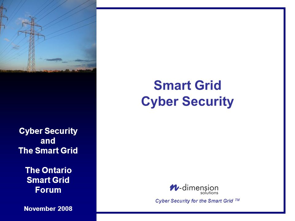 Cyber Security and The Smart Grid The Ontario Smart Grid Forum November 2008 Cyber Security for the Smart Grid TM Smart Grid Cyber Security