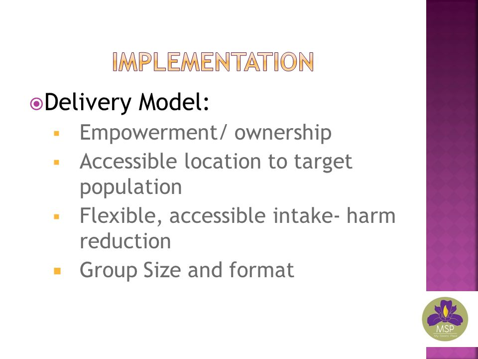  Delivery Model:  Empowerment/ ownership  Accessible location to target population  Flexible, accessible intake- harm reduction  Group Size and f