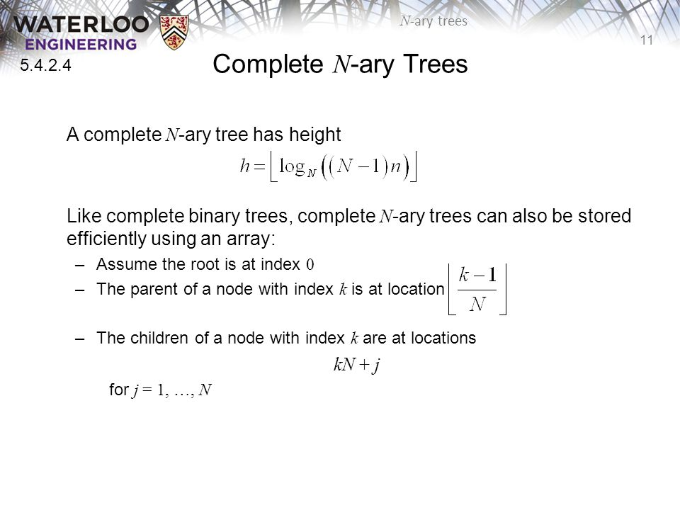 11 N -ary trees Complete N -ary Trees A complete N -ary tree has height Like complete binary trees, complete N -ary trees can also be stored efficiently using an array: –Assume the root is at index 0 –The parent of a node with index k is at location –The children of a node with index k are at locations kN + j for j = 1, …, N