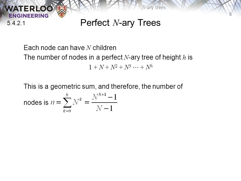 6 N -ary trees Perfect N -ary Trees Each node can have N children The number of nodes in a perfect N -ary tree of height h is 1 + N + N 2 + N 3 ⋅⋅⋅ + N h This is a geometric sum, and therefore, the number of nodes is 5.4.2.1