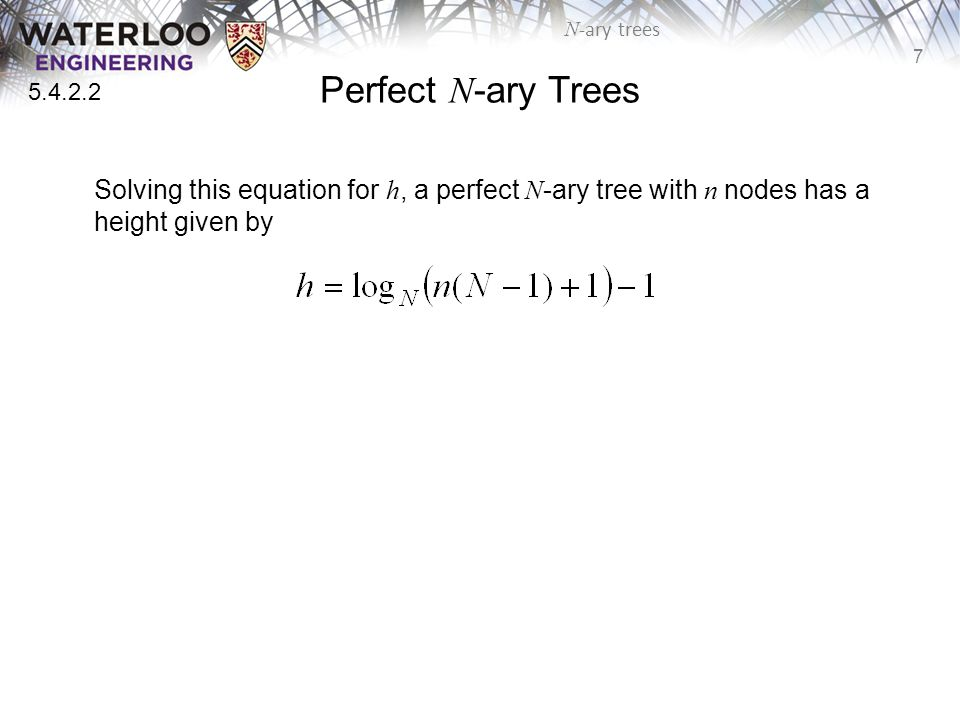 7 N -ary trees Perfect N -ary Trees Solving this equation for h, a perfect N -ary tree with n nodes has a height given by