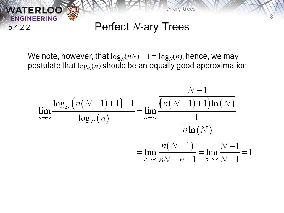 8 N -ary trees Perfect N -ary Trees We note, however, that log N (nN) – 1 = log N (n), hence, we may postulate that log N (n) should be an equally good approximation