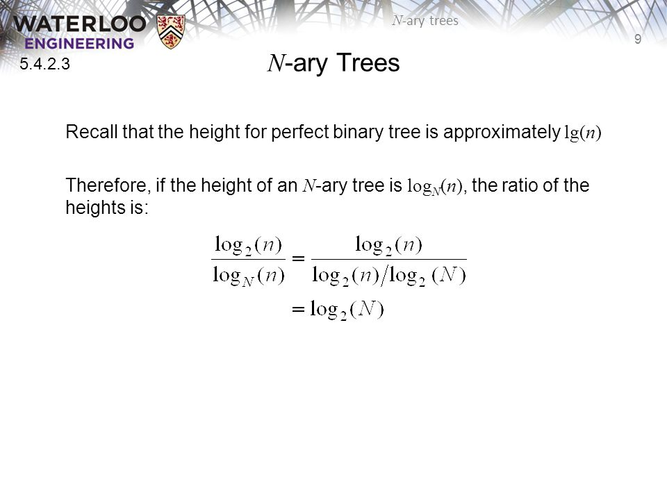 9 N -ary trees N -ary Trees Recall that the height for perfect binary tree is approximately lg(n) Therefore, if the height of an N -ary tree is log N (n), the ratio of the heights is: 5.4.2.3