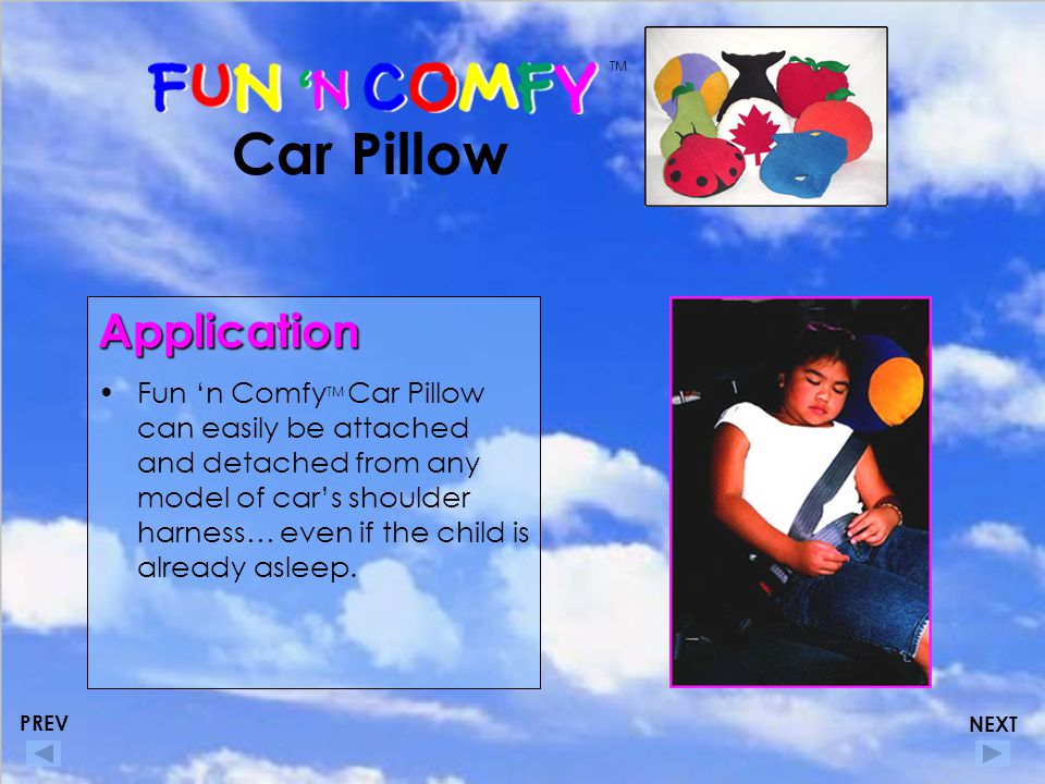 Car Pillow Application Fun 'n Comfy TM Car Pillow can easily be attached and detached from any model of car's shoulder harness… even if the child is already asleep.