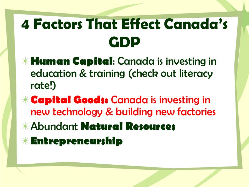 4 Factors That Effect Canada's GDP Human Capital : Canada is investing in education & training (check out literacy rate!) Capital Goods: Canada is inv