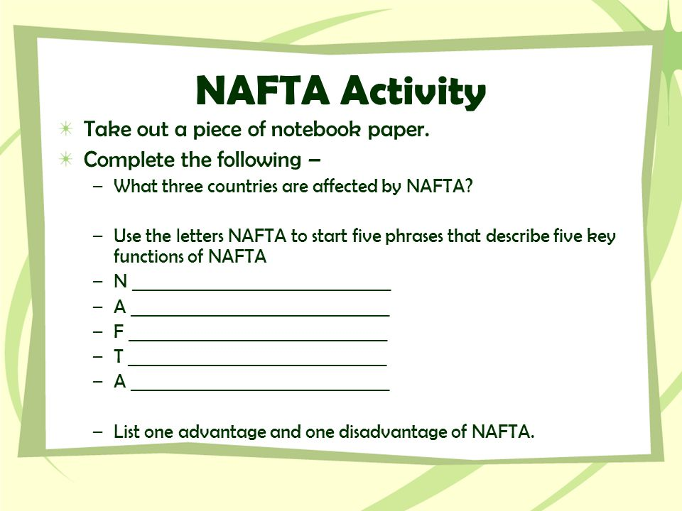 NAFTA Activity Take out a piece of notebook paper. Complete the following – –What three countries are affected by NAFTA? –Use the letters NAFTA to sta