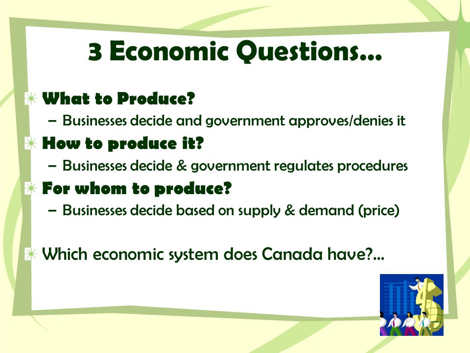 3 Economic Questions… What to Produce? –Businesses decide and government approves/denies it How to produce it? –Businesses decide & government regulat