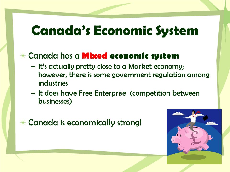 Canada's Economic System Canada has a Mixed economic system –It's actually pretty close to a Market economy; however, there is some government regulat