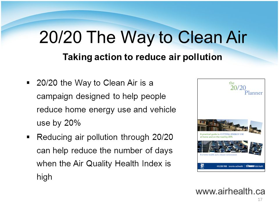 17 20/20 The Way to Clean Air Taking action to reduce air pollution  20/20 the Way to Clean Air is a campaign designed to help people reduce home energy use and vehicle use by 20%  Reducing air pollution through 20/20 can help reduce the number of days when the Air Quality Health Index is high www.airhealth.ca