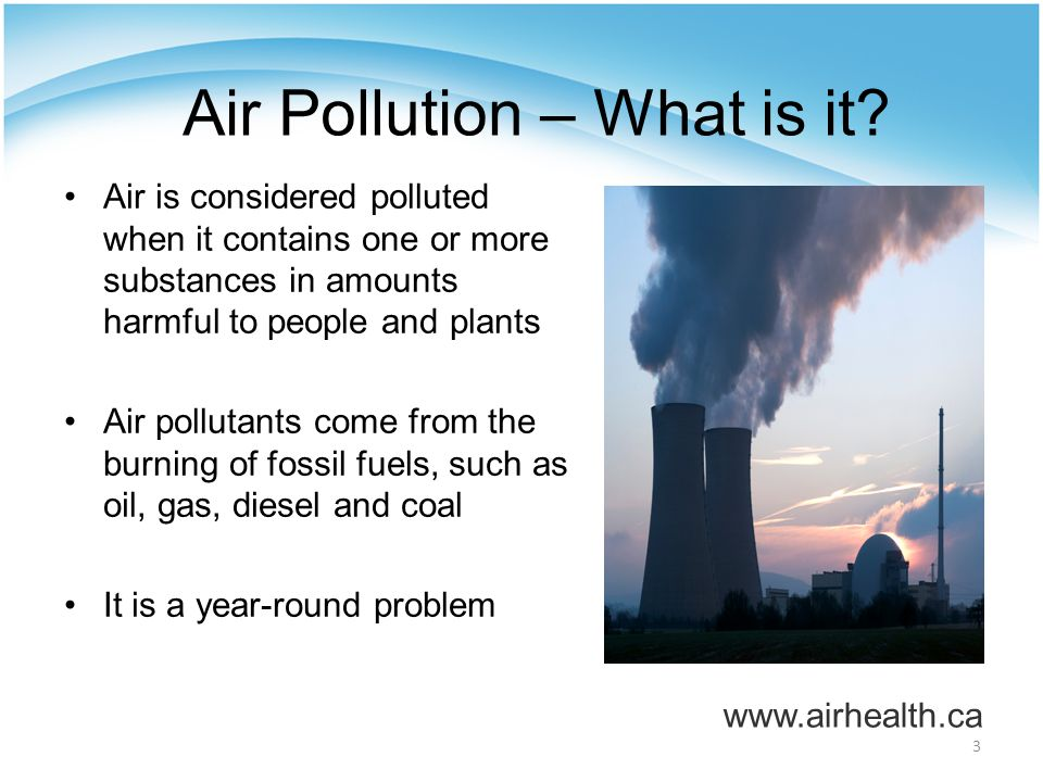4 Air Pollution – Some Definitions Smog: A mixture of pollutants in the air that looks like a brown haze Ground-level ozone (O 3 ): The main component of smog that is formed by chemical reactions in the presence of sunlight and heat Particulate Matter (PM): Mixture of tiny airborne particles that can be inhaled deep into the lungs Nitrogen Dioxide (NO 2 ): Gas that contributes to the formation of O 3 and PM www.airhealth.ca