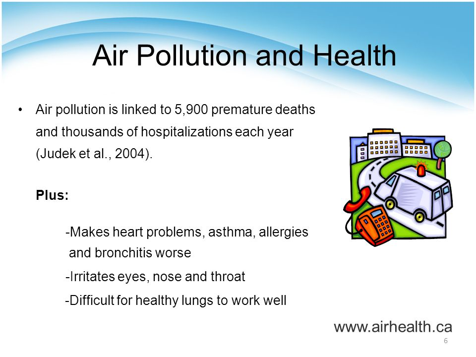 6 Air Pollution and Health Air pollution is linked to 5,900 premature deaths and thousands of hospitalizations each year (Judek et al., 2004).