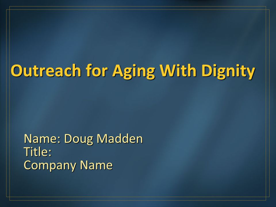 Outreach for Aging With Dignity Name: Doug Madden Title: Company Name