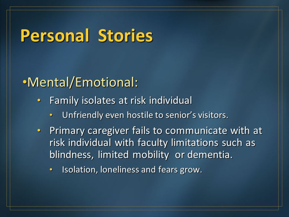 Personal Stories Mental/Emotional: Mental/Emotional: Family isolates at risk individual Family isolates at risk individual Unfriendly even hostile to senior's visitors.