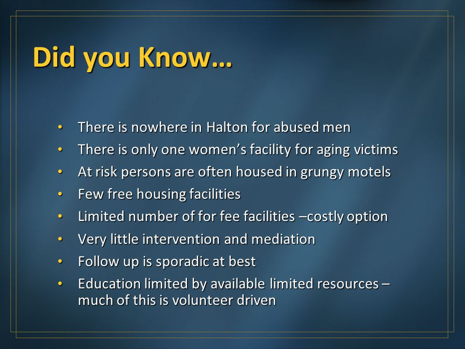 Did you Know… There is nowhere in Halton for abused men There is nowhere in Halton for abused men There is only one women's facility for aging victims There is only one women's facility for aging victims At risk persons are often housed in grungy motels At risk persons are often housed in grungy motels Few free housing facilities Few free housing facilities Limited number of for fee facilities –costly option Limited number of for fee facilities –costly option Very little intervention and mediation Very little intervention and mediation Follow up is sporadic at best Follow up is sporadic at best Education limited by available limited resources – much of this is volunteer driven Education limited by available limited resources – much of this is volunteer driven