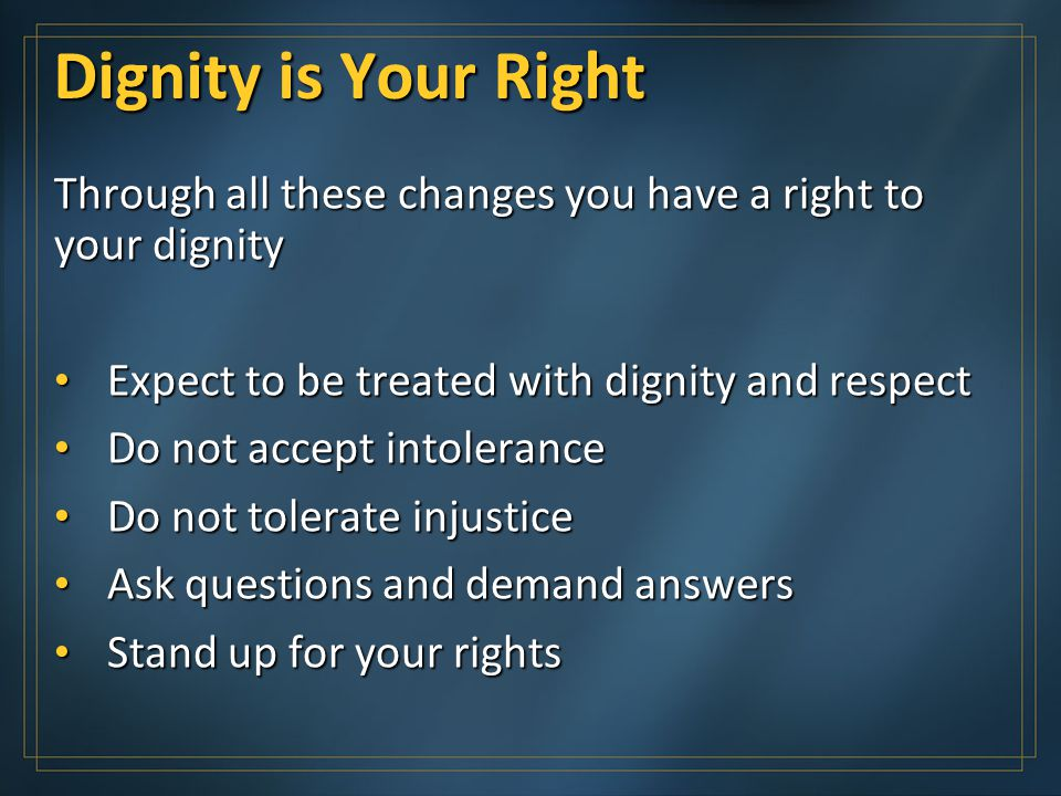 Dignity is Your Right Through all these changes you have a right to your dignity Expect to be treated with dignity and respect Expect to be treated with dignity and respect Do not accept intolerance Do not accept intolerance Do not tolerate injustice Do not tolerate injustice Ask questions and demand answers Ask questions and demand answers Stand up for your rights Stand up for your rights