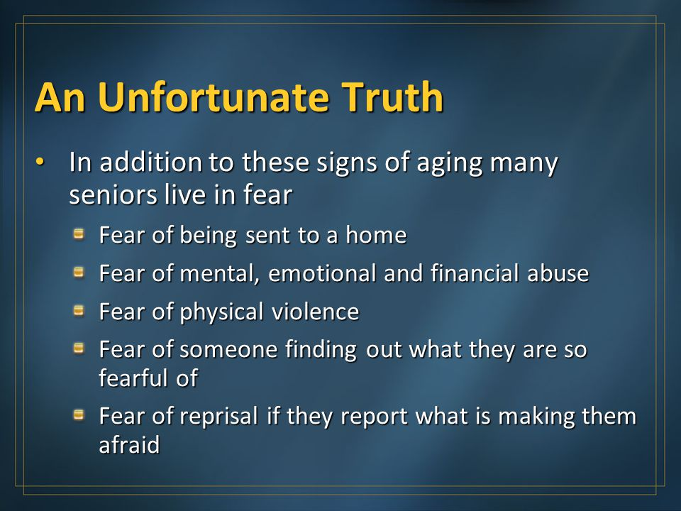 An Unfortunate Truth In addition to these signs of aging many seniors live in fear In addition to these signs of aging many seniors live in fear Fear of being sent to a home Fear of mental, emotional and financial abuse Fear of physical violence Fear of someone finding out what they are so fearful of Fear of reprisal if they report what is making them afraid