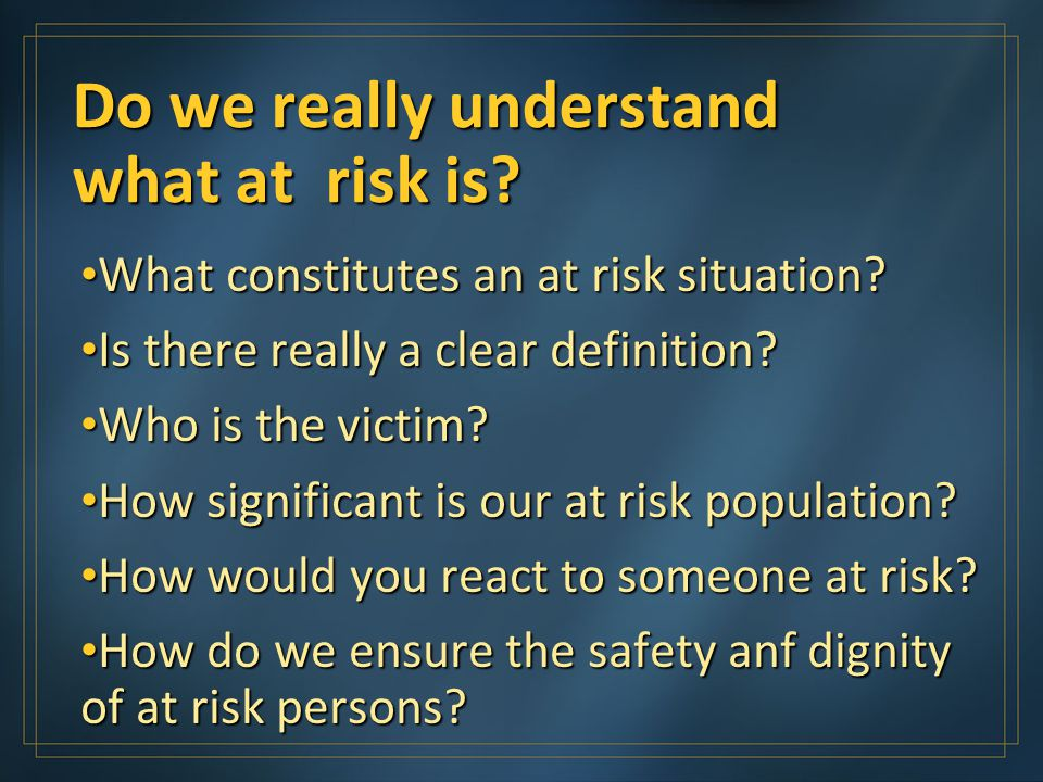 Do we really understand what at risk is. What constitutes an at risk situation.