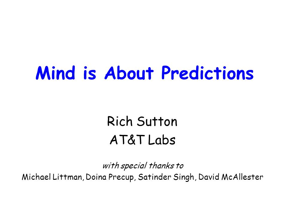 Mind is About Predictions Rich Sutton AT&T Labs with special thanks to Michael Littman, Doina Precup, Satinder Singh, David McAllester
