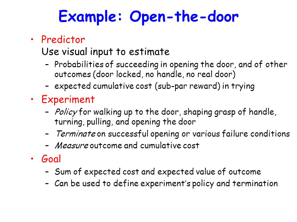 Example: Open-the-door Predictor Use visual input to estimate –Probabilities of succeeding in opening the door, and of other outcomes (door locked, no handle, no real door) –expected cumulative cost (sub-par reward) in trying Experiment –Policy for walking up to the door, shaping grasp of handle, turning, pulling, and opening the door –Terminate on successful opening or various failure conditions –Measure outcome and cumulative cost Goal –Sum of expected cost and expected value of outcome –Can be used to define experiment's policy and termination