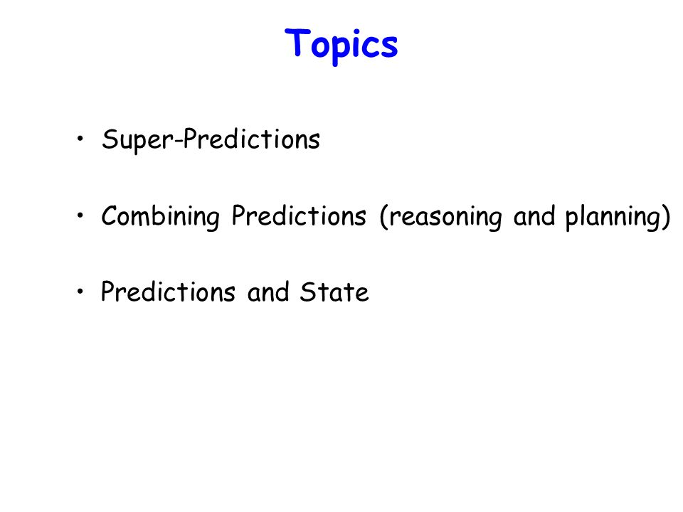 Topics Super-Predictions Combining Predictions (reasoning and planning) Predictions and State