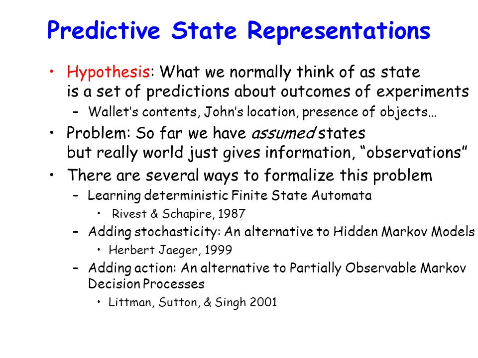 Predictive State Representations Hypothesis: What we normally think of as state is a set of predictions about outcomes of experiments –Wallet's contents, John's location, presence of objects… Problem: So far we have assumed states but really world just gives information, observations There are several ways to formalize this problem –Learning deterministic Finite State Automata Rivest & Schapire, 1987 –Adding stochasticity: An alternative to Hidden Markov Models Herbert Jaeger, 1999 –Adding action: An alternative to Partially Observable Markov Decision Processes Littman, Sutton, & Singh 2001