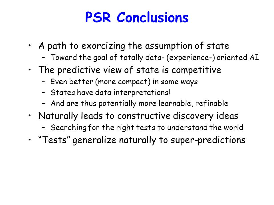 PSR Conclusions A path to exorcizing the assumption of state –Toward the goal of totally data- (experience-) oriented AI The predictive view of state is competitive –Even better (more compact) in some ways –States have data interpretations.