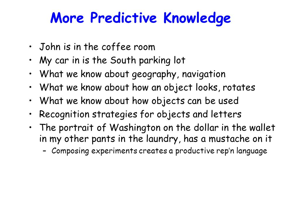 More Predictive Knowledge John is in the coffee room My car in is the South parking lot What we know about geography, navigation What we know about how an object looks, rotates What we know about how objects can be used Recognition strategies for objects and letters The portrait of Washington on the dollar in the wallet in my other pants in the laundry, has a mustache on it –Composing experiments creates a productive rep'n language