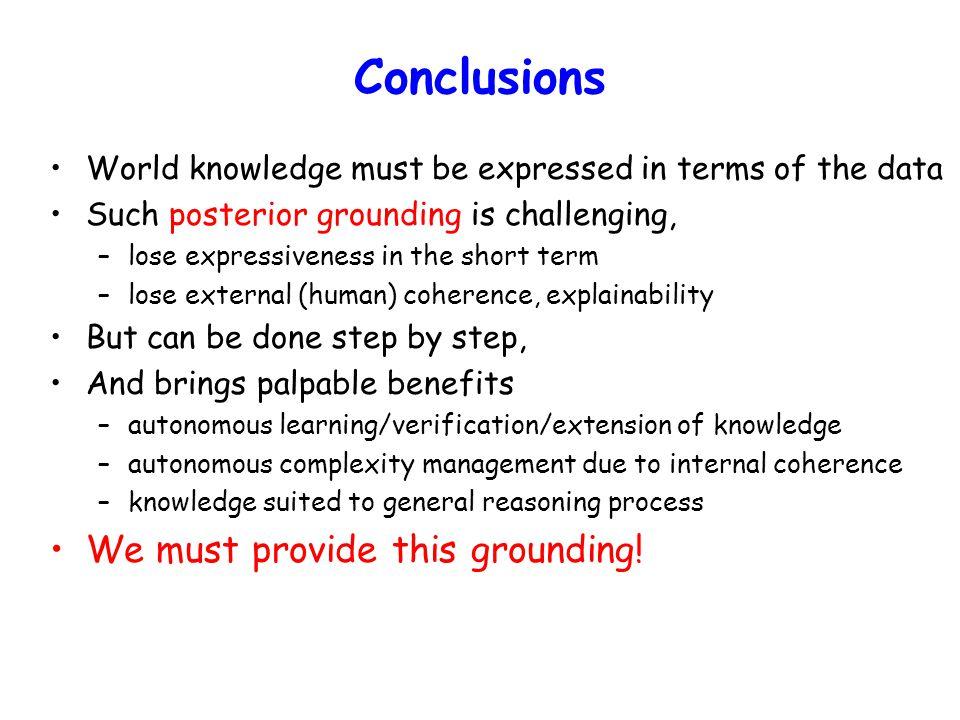 Conclusions World knowledge must be expressed in terms of the data Such posterior grounding is challenging, –lose expressiveness in the short term –lose external (human) coherence, explainability But can be done step by step, And brings palpable benefits –autonomous learning/verification/extension of knowledge –autonomous complexity management due to internal coherence –knowledge suited to general reasoning process We must provide this grounding!