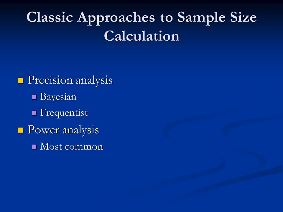 Classic Approaches to Sample Size Calculation Precision analysis Precision analysis Bayesian Bayesian Frequentist Frequentist Power analysis Power ana