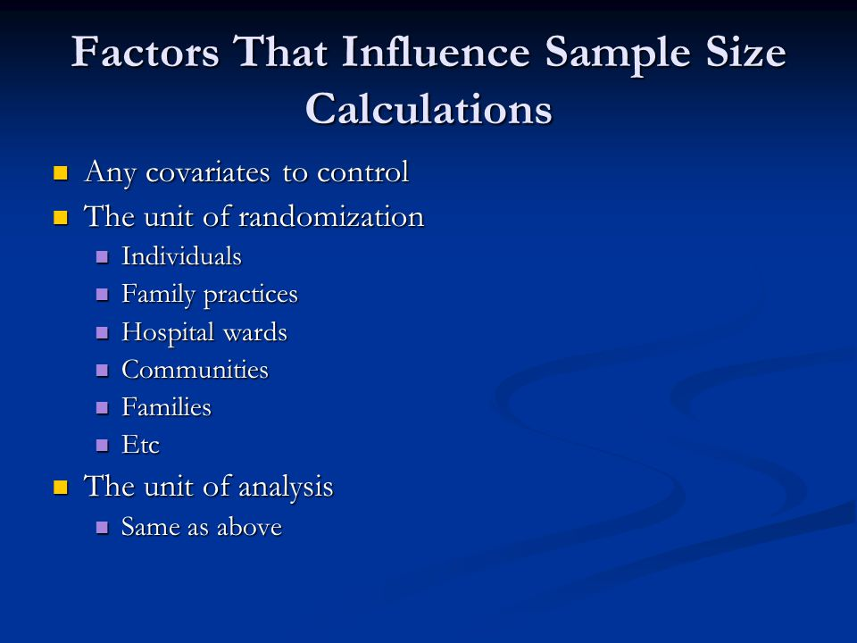 Factors That Influence Sample Size Calculations Any covariates to control Any covariates to control The unit of randomization The unit of randomizatio