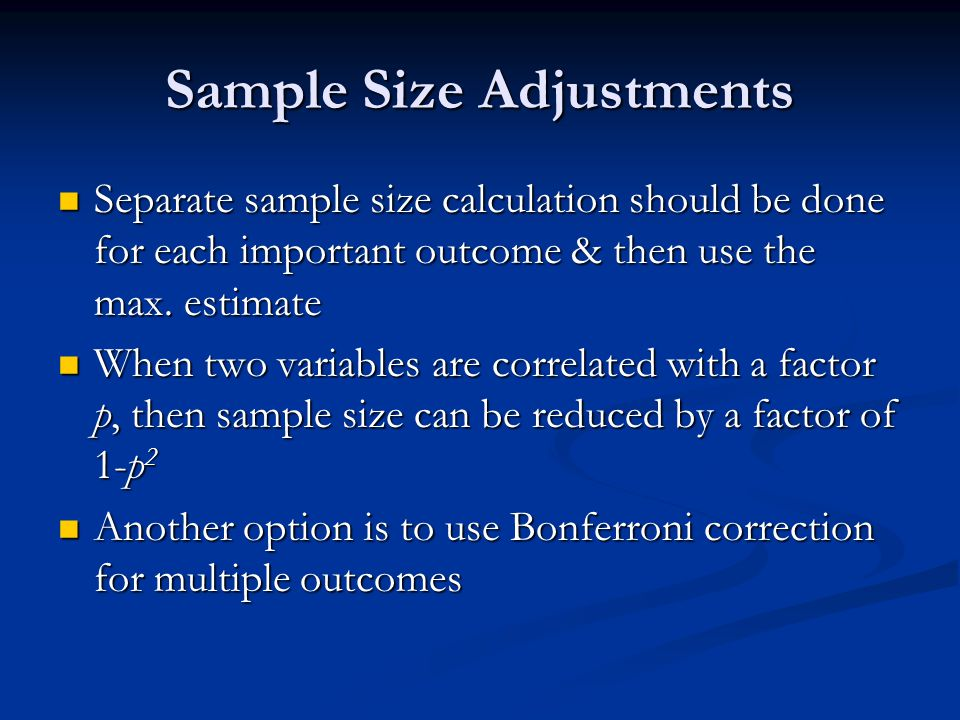 Sample Size Adjustments Separate sample size calculation should be done for each important outcome & then use the max. estimate Separate sample size c