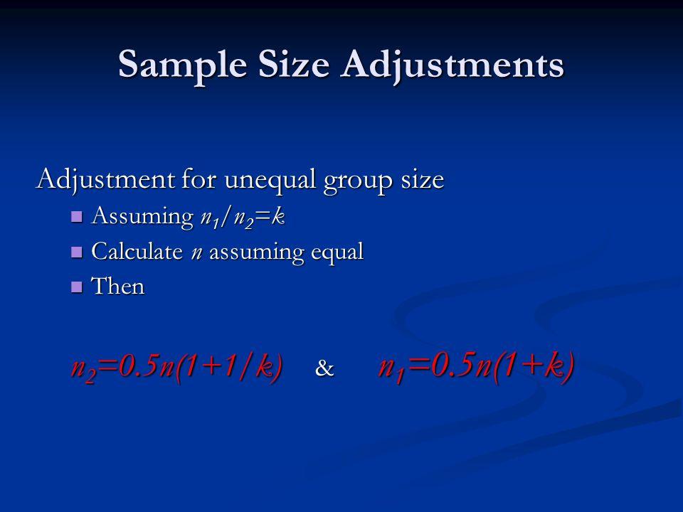 Sample Size Adjustments Adjustment for unequal group size Assuming n 1 /n 2 =k Assuming n 1 /n 2 =k Calculate n assuming equal Calculate n assuming eq