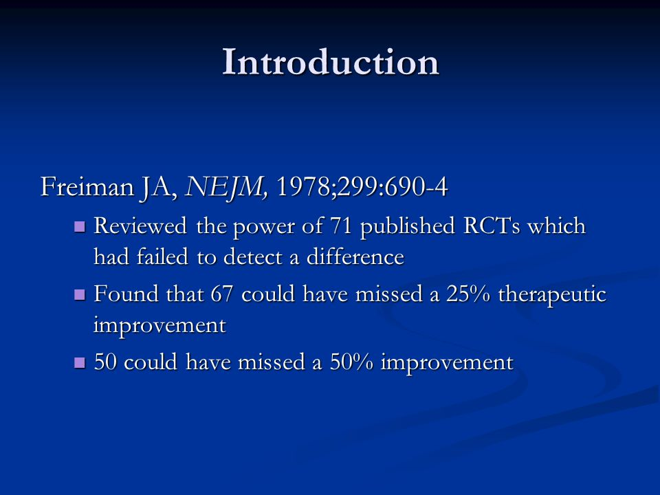 Introduction Freiman JA, NEJM, 1978;299:690-4 Reviewed the power of 71 published RCTs which had failed to detect a difference Reviewed the power of 71