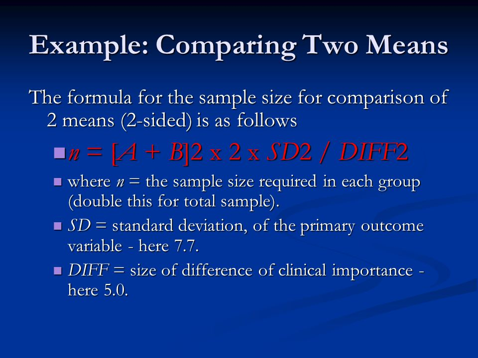 Example: Comparing Two Means The formula for the sample size for comparison of 2 means (2-sided) is as follows n = [A + B]2 x 2 x SD2 / DIFF2 n = [A +